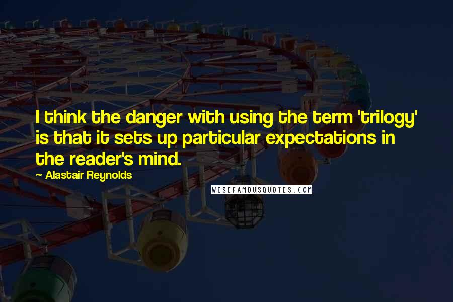 Alastair Reynolds quotes: I think the danger with using the term 'trilogy' is that it sets up particular expectations in the reader's mind.