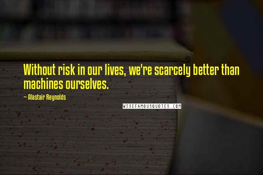 Alastair Reynolds quotes: Without risk in our lives, we're scarcely better than machines ourselves.