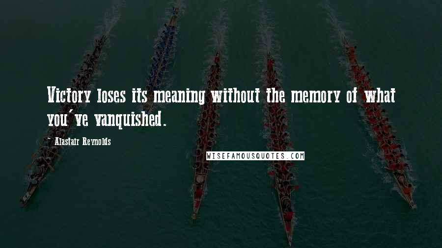Alastair Reynolds quotes: Victory loses its meaning without the memory of what you've vanquished.