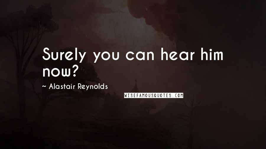 Alastair Reynolds quotes: Surely you can hear him now?
