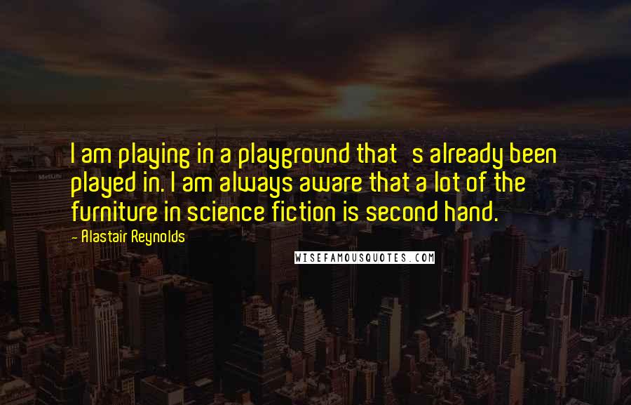 Alastair Reynolds quotes: I am playing in a playground that's already been played in. I am always aware that a lot of the furniture in science fiction is second hand.