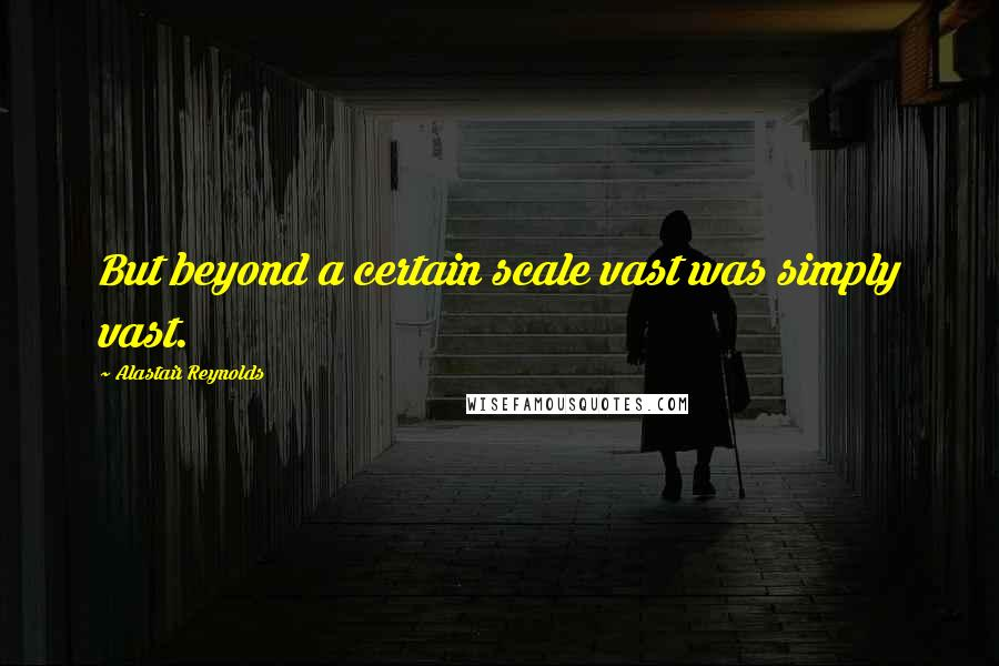 Alastair Reynolds quotes: But beyond a certain scale vast was simply vast.