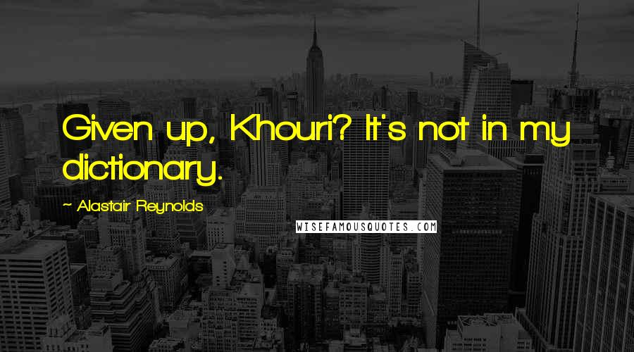 Alastair Reynolds quotes: Given up, Khouri? It's not in my dictionary.