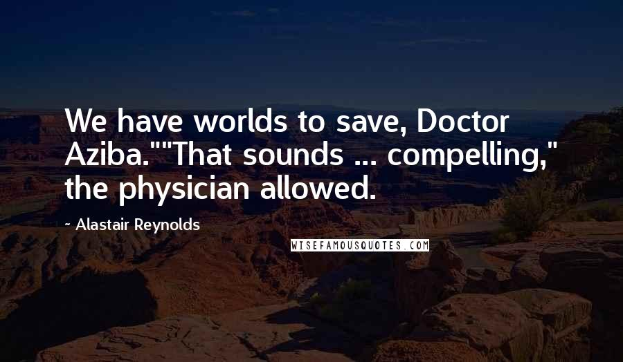 """Alastair Reynolds quotes: We have worlds to save, Doctor Aziba.""""""""That sounds ... compelling,"""" the physician allowed."""