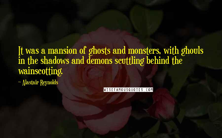 Alastair Reynolds quotes: It was a mansion of ghosts and monsters, with ghouls in the shadows and demons scuttling behind the wainscotting.