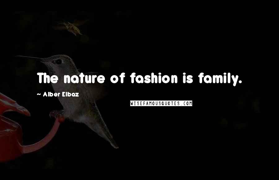 Alber Elbaz quotes: The nature of fashion is family.