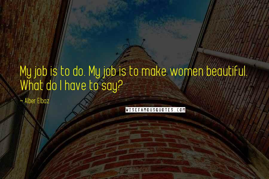 Alber Elbaz quotes: My job is to do. My job is to make women beautiful. What do I have to say?