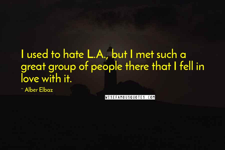 Alber Elbaz quotes: I used to hate L.A., but I met such a great group of people there that I fell in love with it.