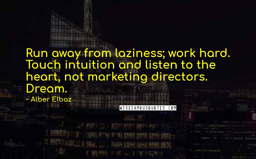Alber Elbaz quotes: Run away from laziness; work hard. Touch intuition and listen to the heart, not marketing directors. Dream.