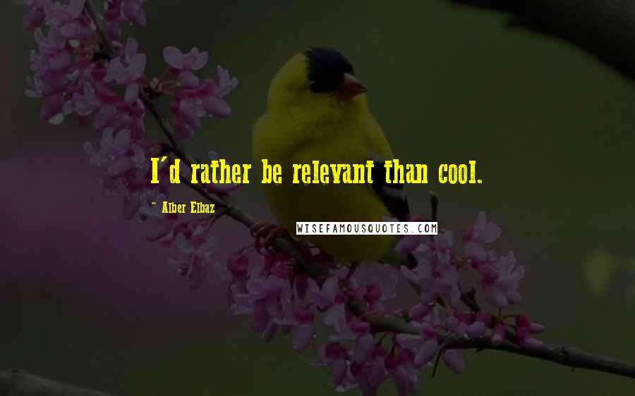 Alber Elbaz quotes: I'd rather be relevant than cool.