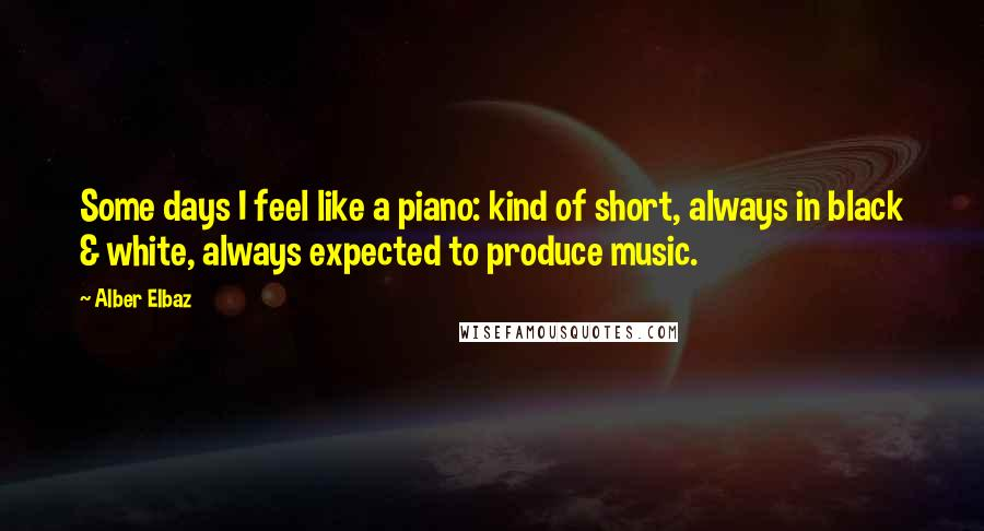 Alber Elbaz quotes: Some days I feel like a piano: kind of short, always in black & white, always expected to produce music.