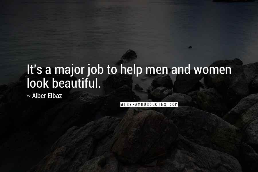 Alber Elbaz quotes: It's a major job to help men and women look beautiful.
