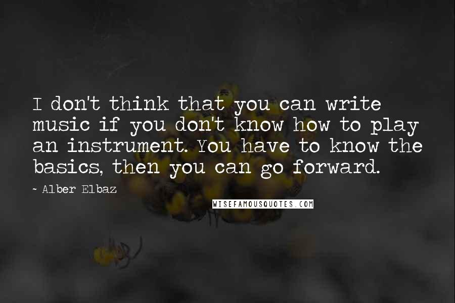Alber Elbaz quotes: I don't think that you can write music if you don't know how to play an instrument. You have to know the basics, then you can go forward.