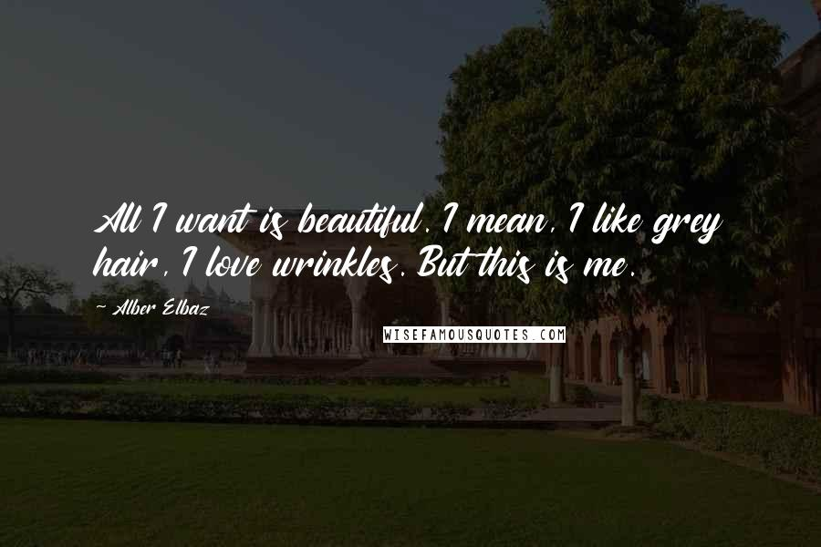 Alber Elbaz quotes: All I want is beautiful. I mean, I like grey hair, I love wrinkles. But this is me.