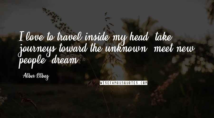 Alber Elbaz quotes: I love to travel inside my head, take journeys toward the unknown, meet new people, dream.