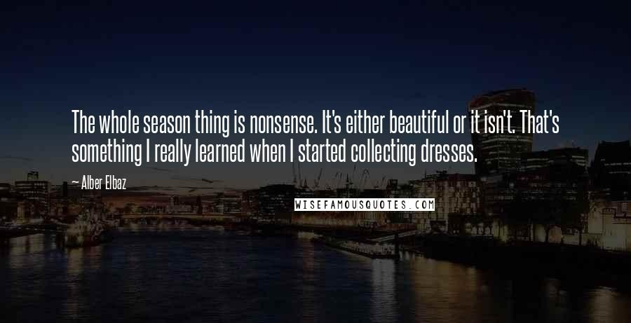 Alber Elbaz quotes: The whole season thing is nonsense. It's either beautiful or it isn't. That's something I really learned when I started collecting dresses.