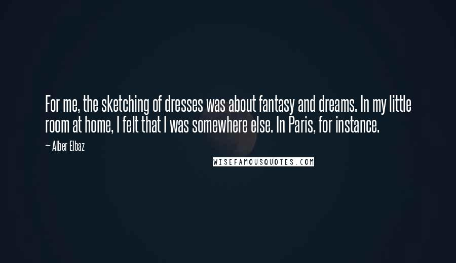 Alber Elbaz quotes: For me, the sketching of dresses was about fantasy and dreams. In my little room at home, I felt that I was somewhere else. In Paris, for instance.
