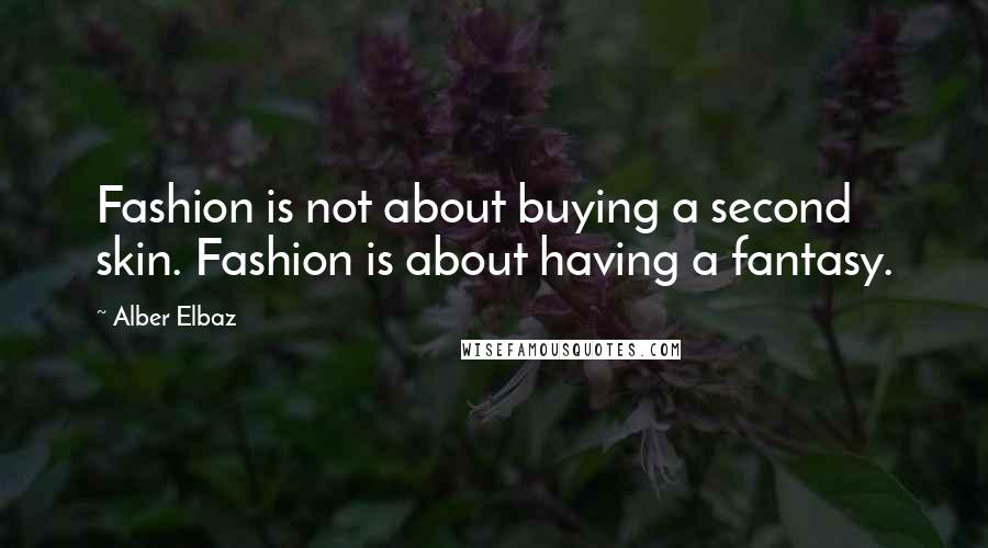 Alber Elbaz quotes: Fashion is not about buying a second skin. Fashion is about having a fantasy.