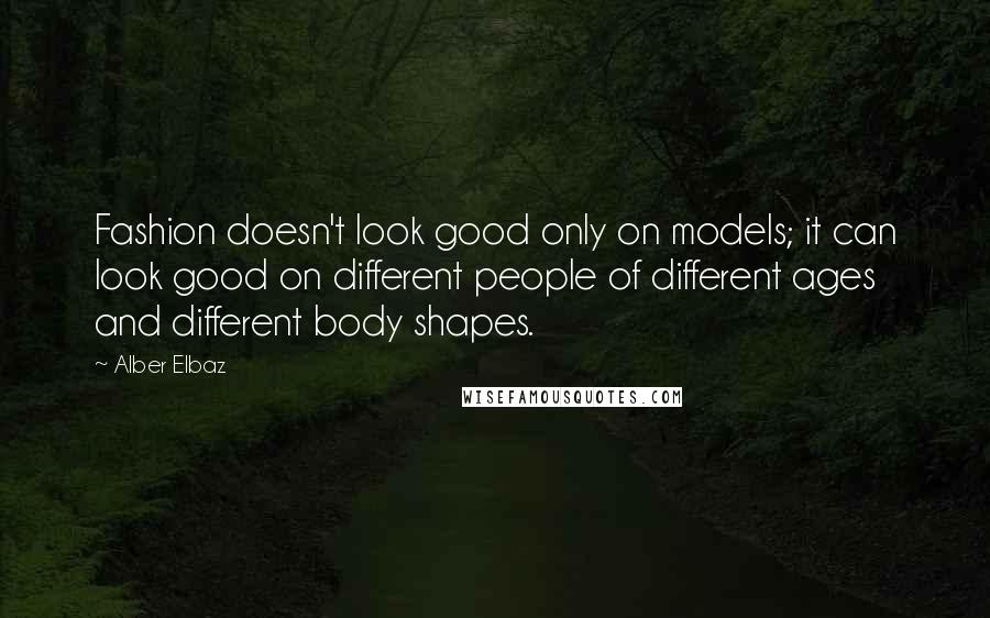 Alber Elbaz quotes: Fashion doesn't look good only on models; it can look good on different people of different ages and different body shapes.