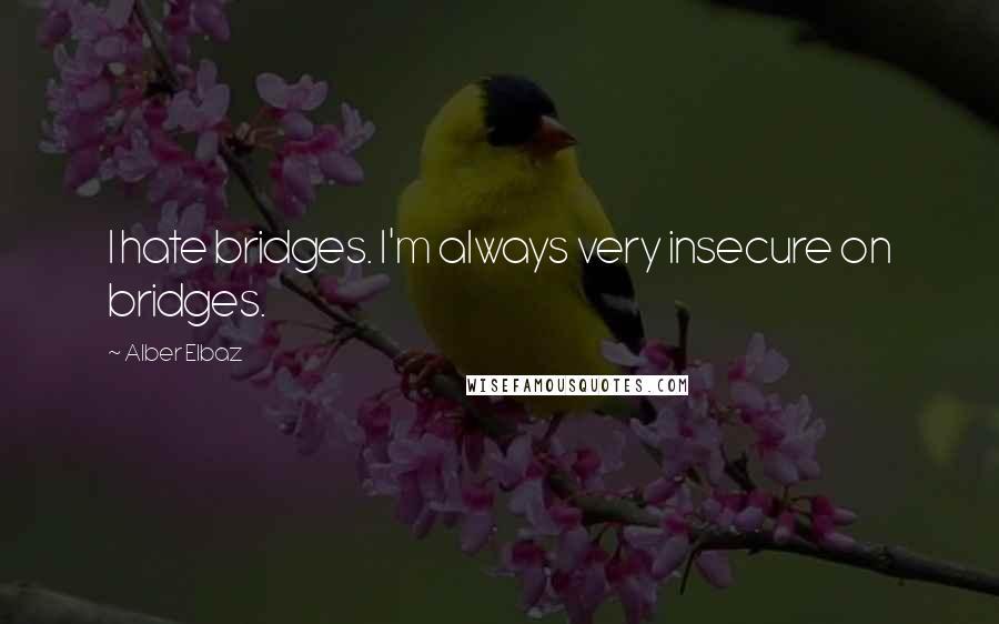 Alber Elbaz quotes: I hate bridges. I'm always very insecure on bridges.