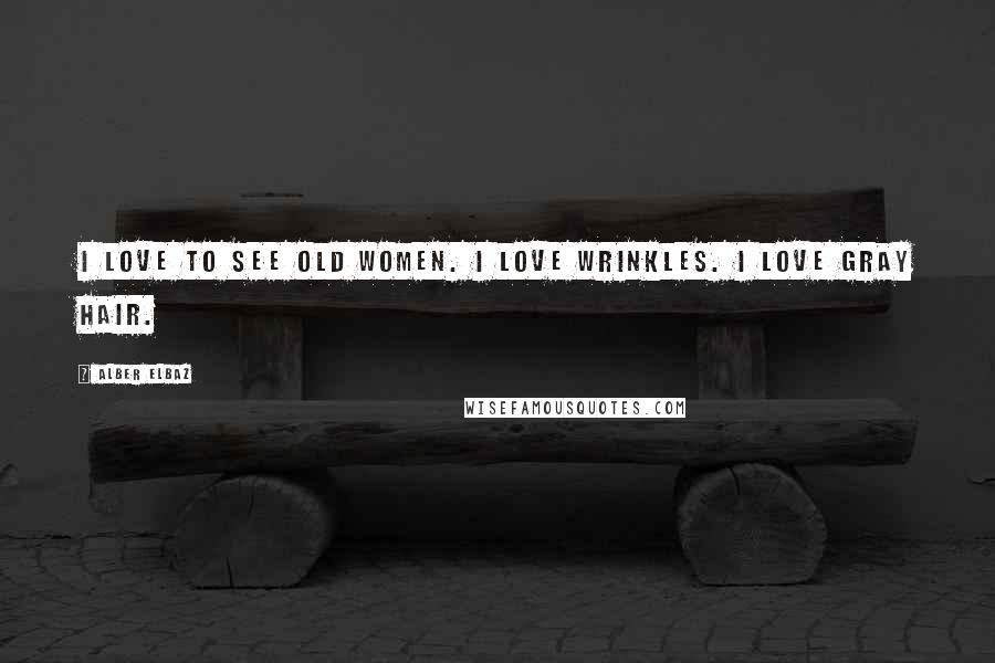 Alber Elbaz quotes: I love to see old women. I love wrinkles. I love gray hair.