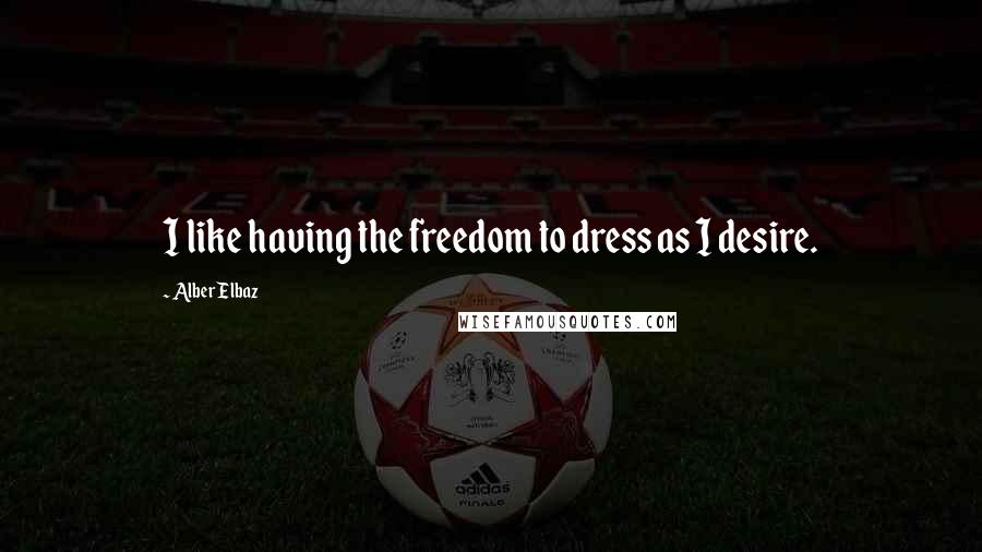 Alber Elbaz quotes: I like having the freedom to dress as I desire.