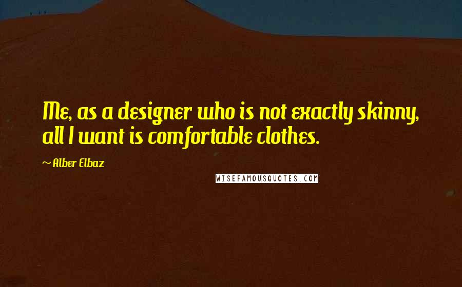 Alber Elbaz quotes: Me, as a designer who is not exactly skinny, all I want is comfortable clothes.