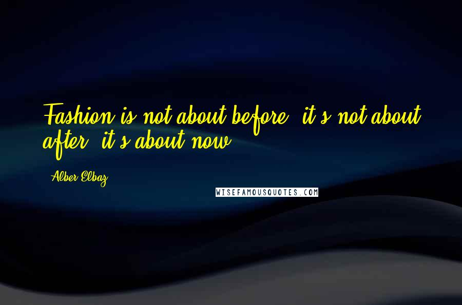 Alber Elbaz quotes: Fashion is not about before, it's not about after, it's about now