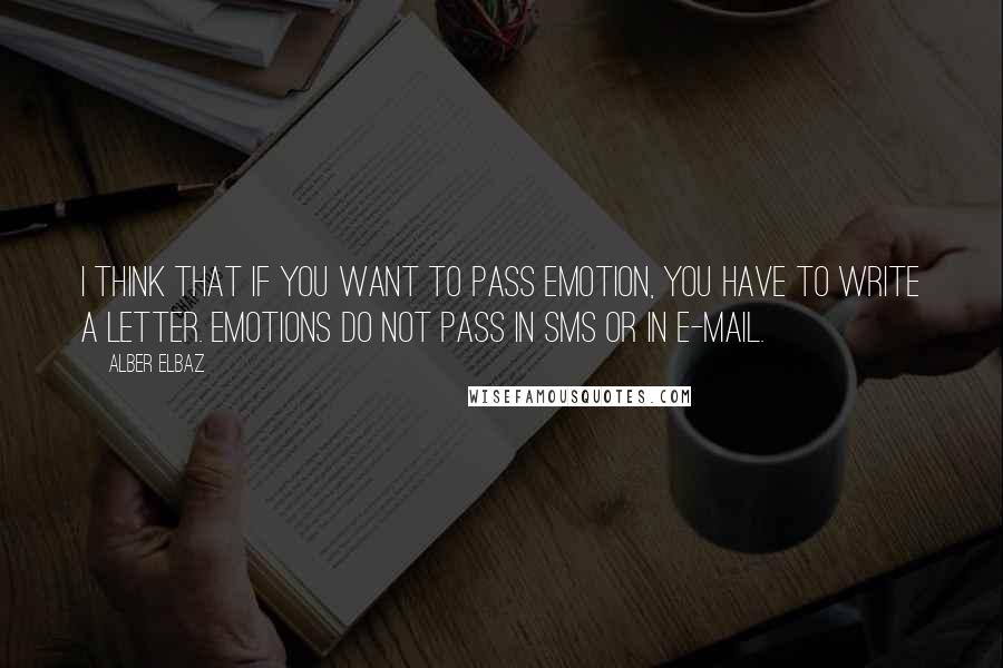 Alber Elbaz quotes: I think that if you want to pass emotion, you have to write a letter. Emotions do not pass in SMS or in e-mail.