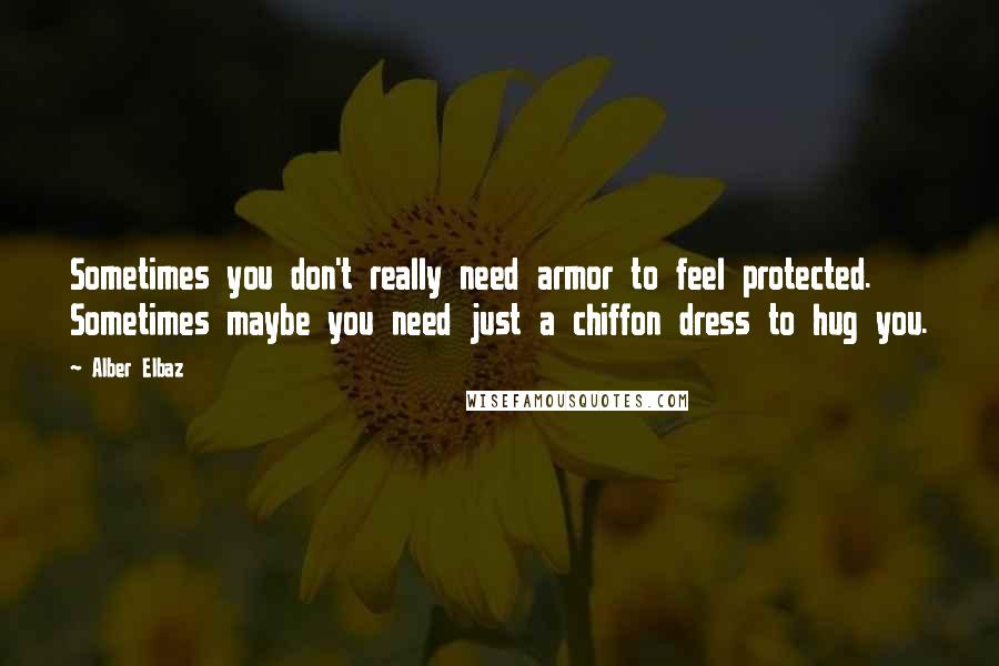 Alber Elbaz quotes: Sometimes you don't really need armor to feel protected. Sometimes maybe you need just a chiffon dress to hug you.