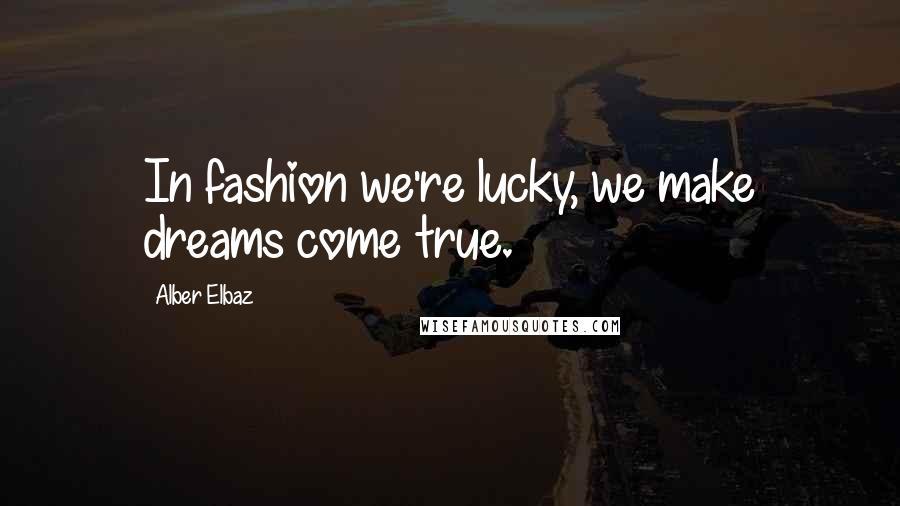 Alber Elbaz quotes: In fashion we're lucky, we make dreams come true.