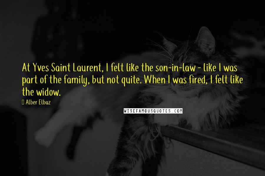 Alber Elbaz quotes: At Yves Saint Laurent, I felt like the son-in-law - like I was part of the family, but not quite. When I was fired, I felt like the widow.