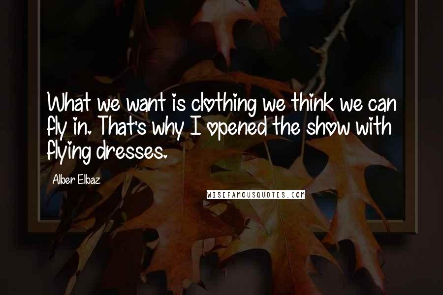 Alber Elbaz quotes: What we want is clothing we think we can fly in. That's why I opened the show with flying dresses.