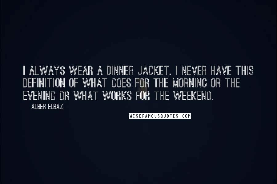 Alber Elbaz quotes: I always wear a dinner jacket. I never have this definition of what goes for the morning or the evening or what works for the weekend.