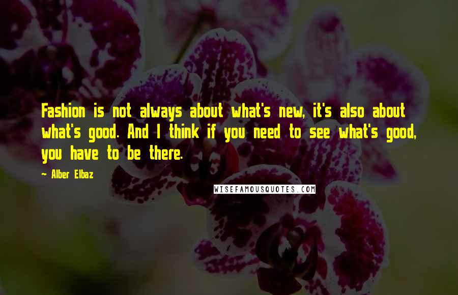 Alber Elbaz quotes: Fashion is not always about what's new, it's also about what's good. And I think if you need to see what's good, you have to be there.