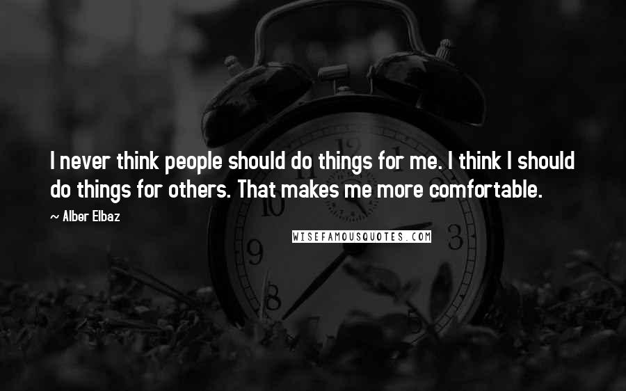 Alber Elbaz quotes: I never think people should do things for me. I think I should do things for others. That makes me more comfortable.
