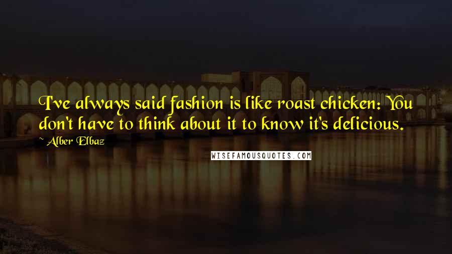 Alber Elbaz quotes: I've always said fashion is like roast chicken: You don't have to think about it to know it's delicious.