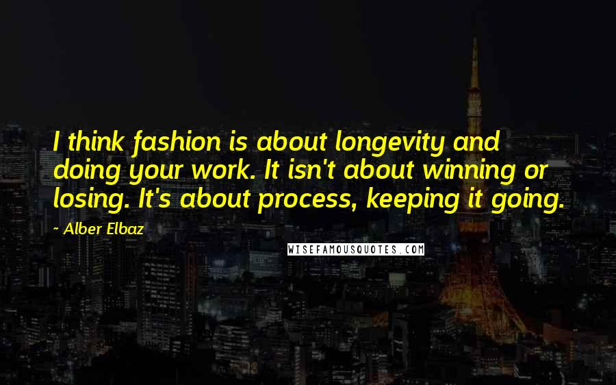 Alber Elbaz quotes: I think fashion is about longevity and doing your work. It isn't about winning or losing. It's about process, keeping it going.
