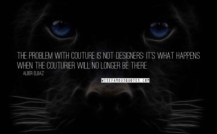 Alber Elbaz quotes: The problem with couture is not designers; it's what happens when the couturier will no longer be there.