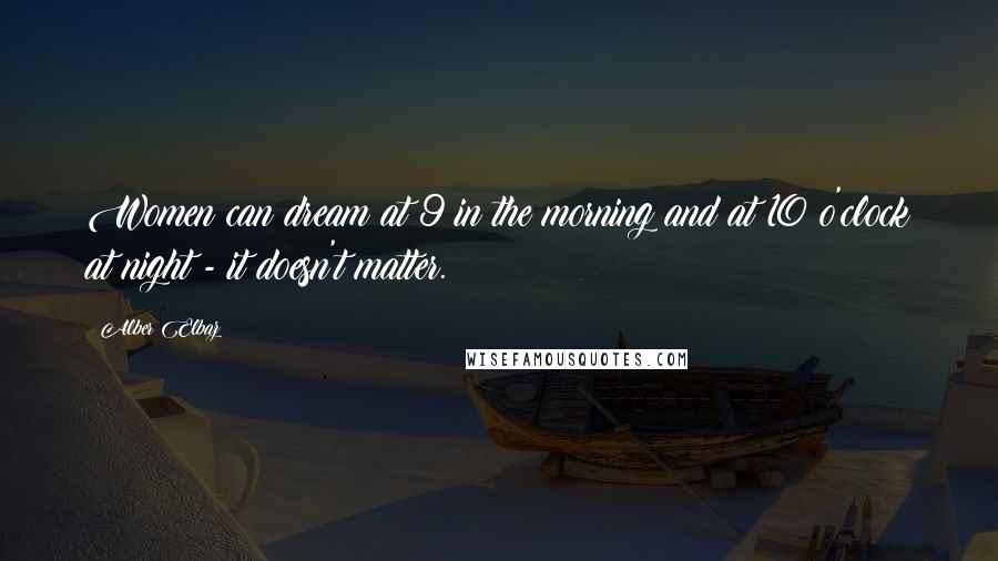 Alber Elbaz quotes: Women can dream at 9 in the morning and at 10 o'clock at night - it doesn't matter.