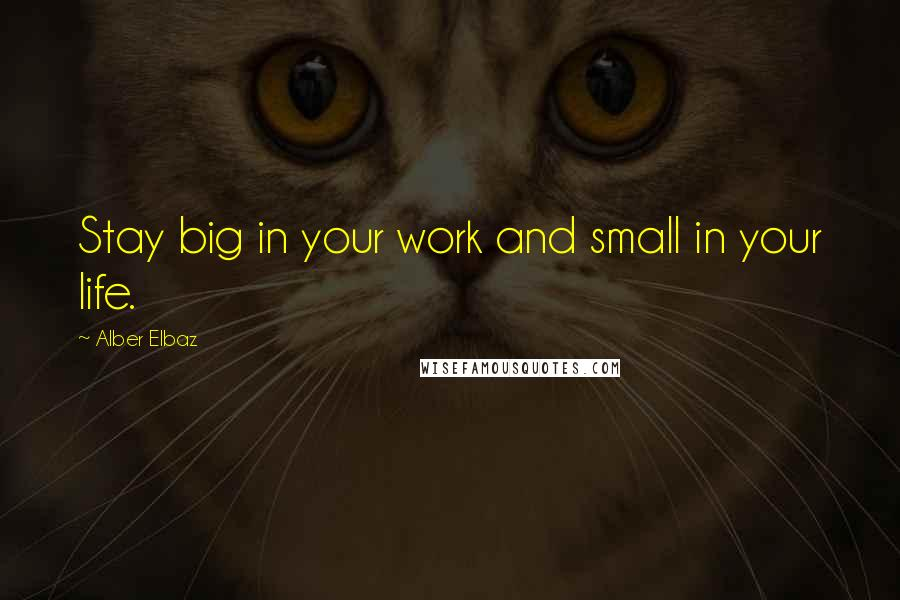 Alber Elbaz quotes: Stay big in your work and small in your life.