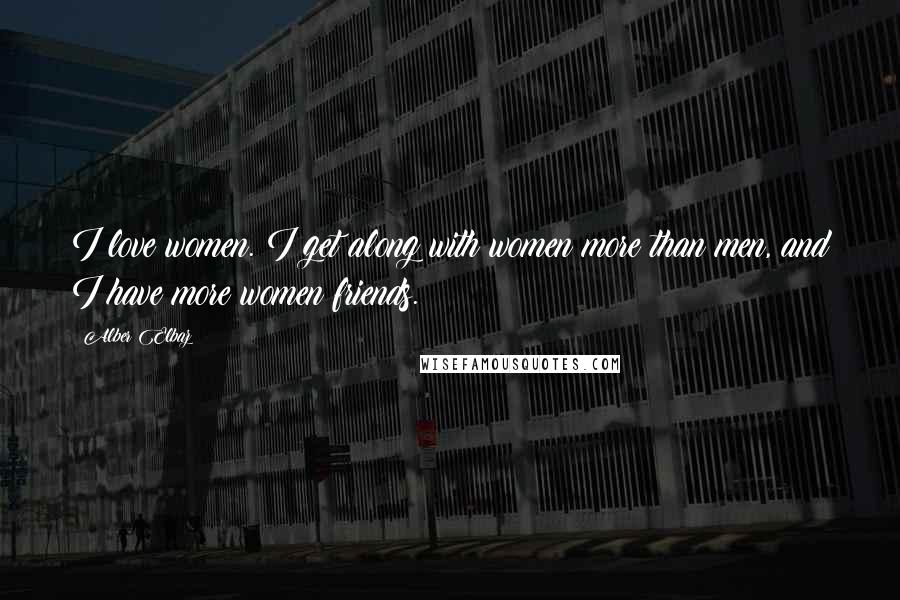 Alber Elbaz quotes: I love women. I get along with women more than men, and I have more women friends.