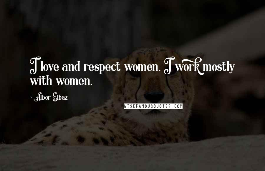 Alber Elbaz quotes: I love and respect women. I work mostly with women.