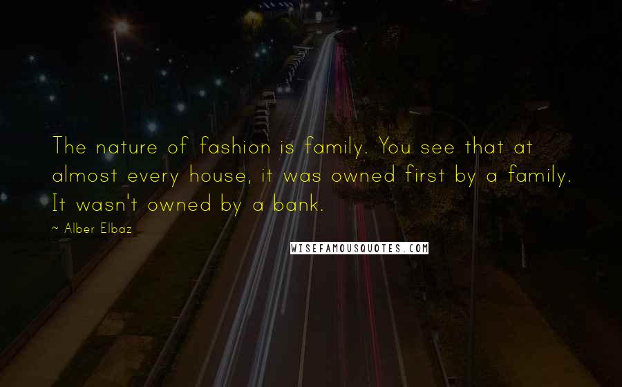 Alber Elbaz quotes: The nature of fashion is family. You see that at almost every house, it was owned first by a family. It wasn't owned by a bank.
