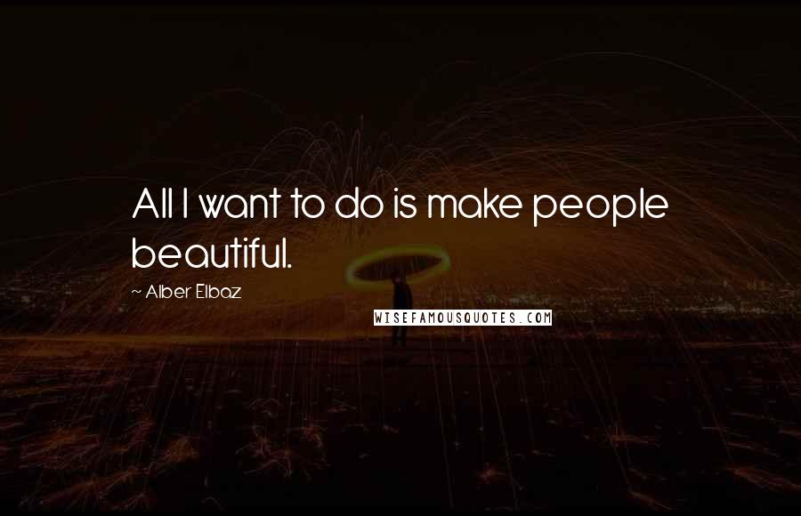 Alber Elbaz quotes: All I want to do is make people beautiful.