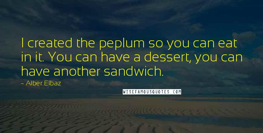 Alber Elbaz quotes: I created the peplum so you can eat in it. You can have a dessert, you can have another sandwich.