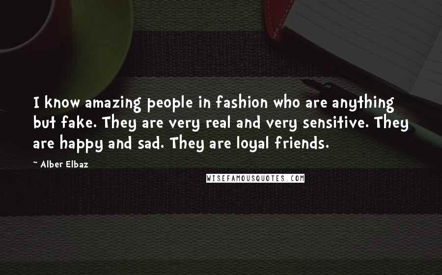 Alber Elbaz quotes: I know amazing people in fashion who are anything but fake. They are very real and very sensitive. They are happy and sad. They are loyal friends.