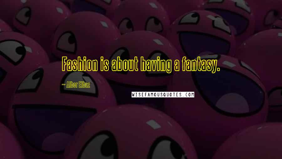 Alber Elbaz quotes: Fashion is about having a fantasy.