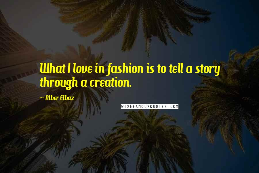 Alber Elbaz quotes: What I love in fashion is to tell a story through a creation.