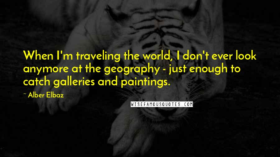 Alber Elbaz quotes: When I'm traveling the world, I don't ever look anymore at the geography - just enough to catch galleries and paintings.
